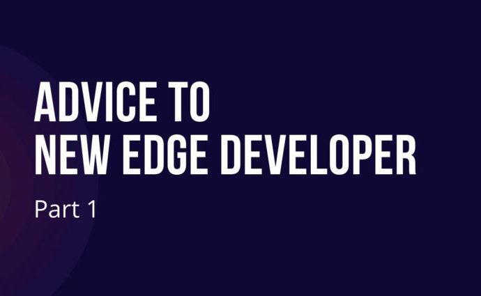 Part 1 -Advice to New Edge Developer